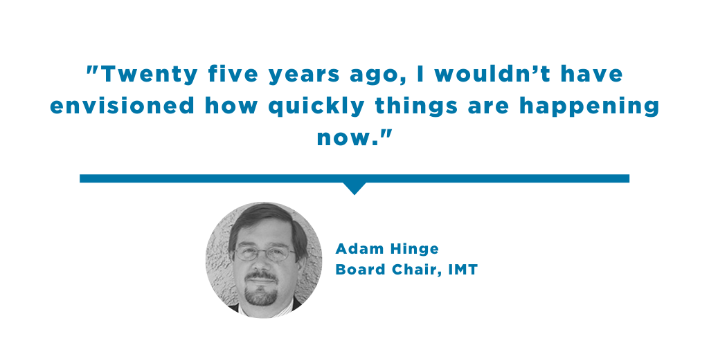 Quote from Adam Hinge: Twenty five years ago, I wouldn't have envisioned how quickly things are happening now.