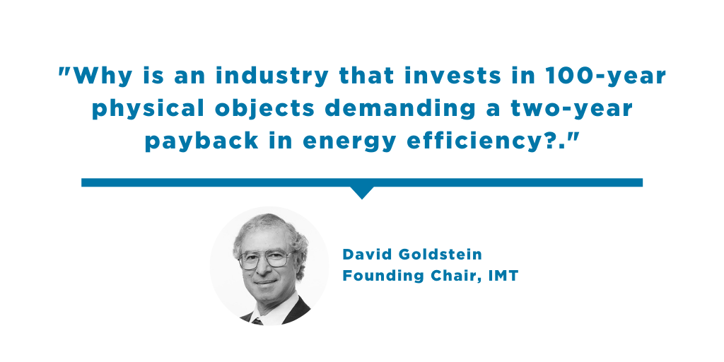 Quote from David Goldstein: Why is an industry that invests in 100-year physical objects demanding a two-year payback in energy efficiency?